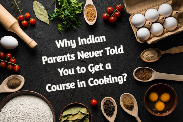 Cooking- Why Indian Parents Never told you to get a course in cooking